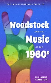 The Lazy Historian's Guide to Woodstock and the Music of the 1960s ebook by Jillianne Hamilton
