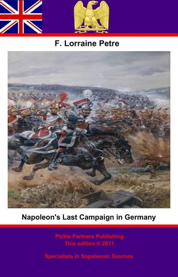 Napoleon's Last Campaign in Germany ebook by Francis Loraine Petre O.B.E