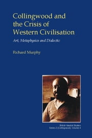 Collingwood and the Crisis of Western Civilisation - Art, Metaphysics and Dialectic ebook by Richard Murphy