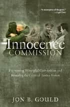 The Innocence Commission - Preventing Wrongful Convictions and Restoring the Criminal Justice System ebook by Jon B. Gould