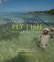 Fifty More Places to Fly Fish Before You Die - Fly-fishing Experts Share More of the World's Greatest Destinations ebook by Chris Santella