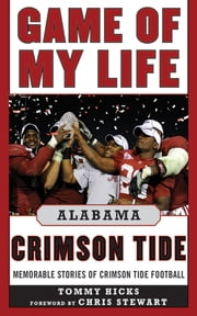 Game of My Life Alabama Crimson Tide - Memorable Stories of Crimson Tide Football ebook by Tommy Hicks,Chris Stewart