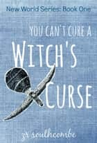 You Can't Cure A Witch's Curse - New World Series, #1 ebook by ZR Southcombe