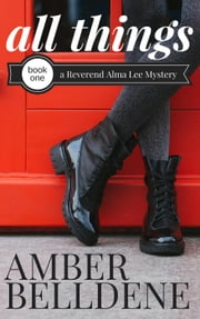 All Things - A Reverend Alma Lee Mystery ebook by Amber Belldene