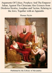 Arguments of Celsus, Porphyry and The Emperor Julian, Against The Christians Also Extracts from Diodorus Siculus, Josephus and Tacitus, Relating to The Jews, TogeTher with an Appendix ebook by Thomas Taylor
