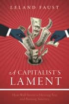 A Capitalist's Lament - How Wall Street Is Fleecing You and Ruining America ebook by
