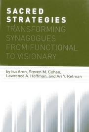 Sacred Strategies - Transforming Synagogues from Functional to Visionary ebook by Isa Aron,Steven M. Cohen,Lawrence A. Hoffman,Ari Y. Kelman
