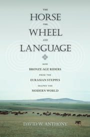 The Horse, the Wheel, and Language - How Bronze-Age Riders from the Eurasian Steppes Shaped the Modern World ebook by David W. Anthony