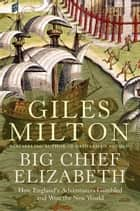 Big Chief Elizabeth - How England's Adventurers Gambled and Won the New World ebook by Giles Milton