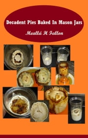 Decadent Pies Baked In Mason Jars ebook by Meallá H Fallon
