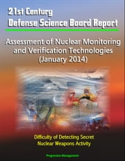 21st Century Defense Science Board Report: Assessment of Nuclear Monitoring and Verification Technologies (January 2014) - Difficulty of Detecting Secret Nuclear Weapons Activity ebook by Progressive Management