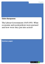 The Labour Governments 1945-1951 - What economic and social policies were pursued and how were they put into action? - What economic and social policies were pursued and how were they put into action? ebook by Claire Darquenne