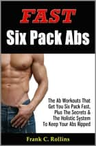 Fast Six Pack Abs - The Ab Workouts That Get You Six Pack Fast & A Holistic System To Keep Your Abs Ripped, Illustrations Included ebook by Frank C. Rollins
