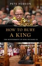 How to Bury a King: The Reinterment of King Richard III ebook by Pete Hobson