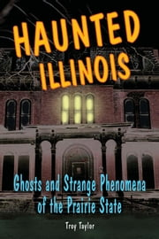 Haunted Illinois: Ghosts and Strange Phenomena of the Prairie State ebook by Troy Taylor