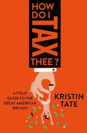 How Do I Tax Thee? - A Field Guide to the Great American Rip-Off ebook by Kristin Tate