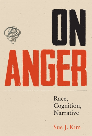 On Anger - Race, Cognition, Narrative eBook by Sue J. Kim