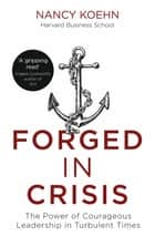Forged in Crisis - The Power of Courageous Leadership in Turbulent Times ebook by Nancy Koehn
