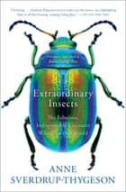 Extraordinary Insects - The Fabulous, Indispensable Creatures Who Run Our World ebook by Anne Sverdrup-Thygeson