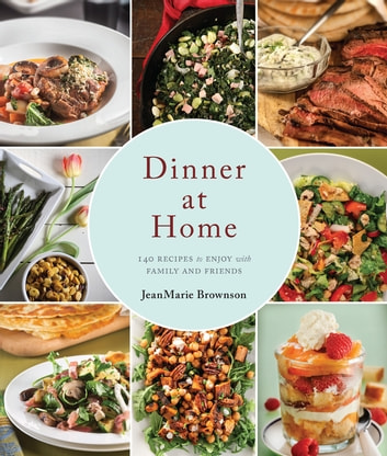 Dinner at Home - 140 Recipes to Enjoy with Family and Friends ebook by JeanMarie Brownson