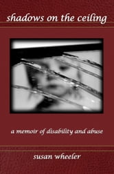 Shadows on the Ceiling: a memoir of disability and abuse ebook by Susan Wheeler