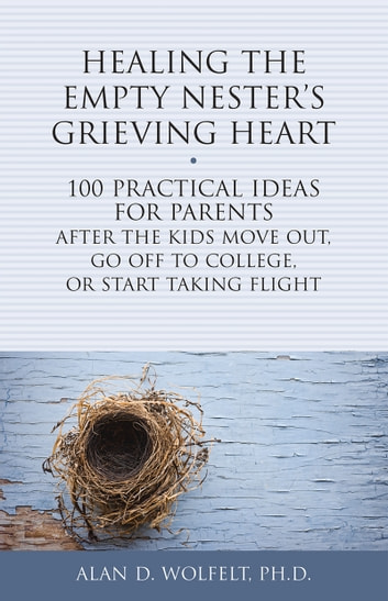 Healing the Empty Nester's Grieving Heart - 100 Practical Ideas for Parents After the Kids Move Out, Go Off to College, or Start Taking Flight ebook by Alan D. Wolfelt