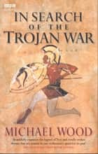 In Search Of The Trojan War ebook by Michael Wood