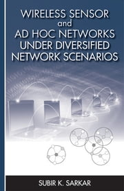 Wireless Sensor and Ad Hoc Networks Under Diversified Network Scenarios ebook by Sarkar, Subir Kumar