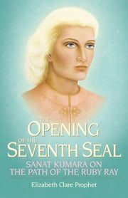 The Opening of the Seventh Seal - Sanat Kumara on the Path of the Ruby Ray ebook by Elizabeth Clare Prophet