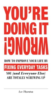 You're Doing It Wrong!: How to Improve Your Life by Fixing Everyday Tasks You (and Everyone Else) Are Totally Screwing Up ebook by Thornton, Lee