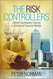 The Risk Controllers - Central Counterparty Clearing in Globalised Financial Markets ebook by Peter Norman