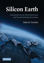 Silicon Earth - Introduction to the Microelectronics and Nanotechnology Revolution ebook by John D. Cressler