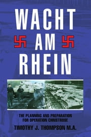Wacht Am Rhein - The Planning and Preparation for Operation Christrose ebook by Timothy J. Thompson M.A.