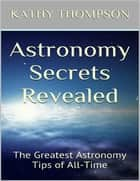 Astronomy Secrets Revealed: The Greatest Astronomy Tips of All Time ebook by Kathy Thompson