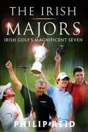 The Irish Majors: The Story Behind the Victories of Ireland's Top Golfers - Rory McIlroy, Graeme McDowell, Darren Clarke and Pádraig Harrington ebook by Philip    Reid