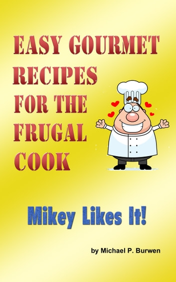 Easy Gourmet Recipes for the Frugal Cook - Mikey Likes It! ebook by Michael P. Burwen