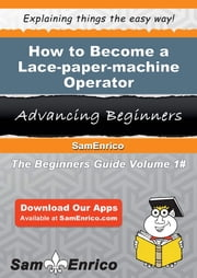 How to Become a Lace-paper-machine Operator - How to Become a Lace-paper-machine Operator ebook by Rochel Hardman