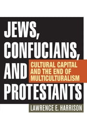 Jews, Confucians, and Protestants - Cultural Capital and the End of Multiculturalism ebook by Lawrence E. Harrison