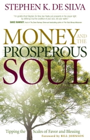 Money and the Prosperous Soul - Tipping the Scales of Favor and Blessing ebook by Stephen K. De Silva,Bill Johnson