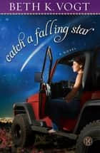 Catch a Falling Star - A Novel ebook by Beth K. Vogt
