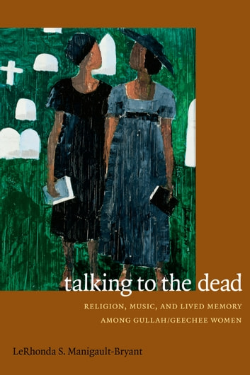 Talking to the Dead - Religion, Music, and Lived Memory among Gullah/Geechee Women ebook by LeRhonda S. Manigault-Bryant