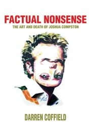 Factual Nonsense - The art and death of Joshua Compston - A user's guide to living fast and dying young in the contemporary art world. ebook by Darren Coffield