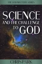 Science and the Challenge to God ebook by Chris Park