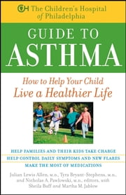 The Children's Hospital of Philadelphia Guide to Asthma - How to Help Your Child Live a Healthier Life ebook by Children's Hospital of Philadelphia,Julian Lewis Allen M.D.,Tyra Bryant-Stephens M.D.,Nicholas A. Pawlowski M.D.,Sheila Buff,Martha M. Jablow