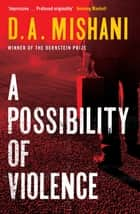 A Possibility of Violence - An Inspector Avraham Avraham Novel ebook by D. A. Mishani, Todd Hasak-Lowy