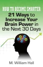 How To Become Smarter: 21 Ways to Increase Your Brain Power in the Next 30 Days eBook by M. William Hall