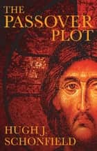 The Passover Plot: Special 40th Anniversary Edition - Special 40th Anniversary Edition ebook by Schonfield, Hugh