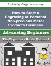 How to Start a Engraving of Personal Non-precious Metal Products Business (Beginners Guide) ebook by Lisette Cota,Sam Enrico