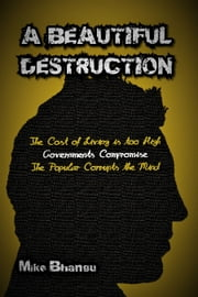 A Beautiful Destruction - The Cost of Living is Too High--Governments Compromise--The Popular Corrupts the Mind ebook by Mike Bhangu