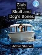 Glub and the Skull and Dog's Bones ebook by Arthur Sharke